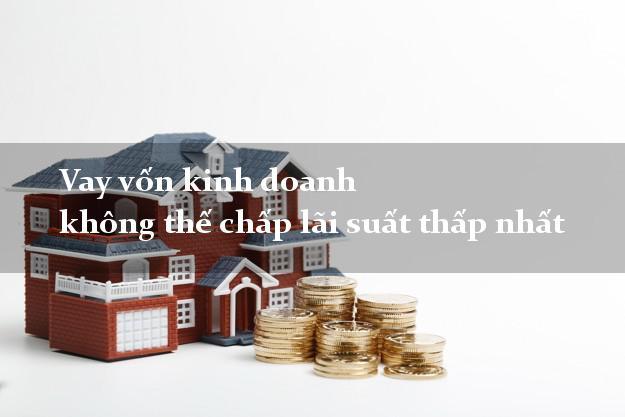 Vay vốn kinh doanh không thế chấp lãi suất thấp nhất