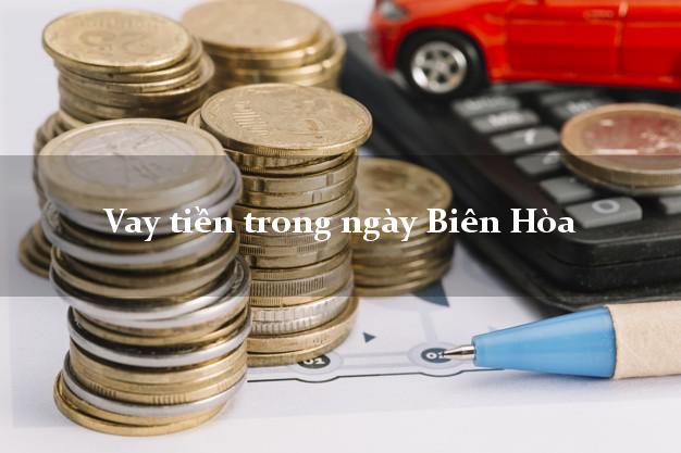 Vay tiền trong ngày Biên Hòa Đồng Nai