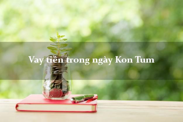 Vay tiền trong ngày Kon Tum