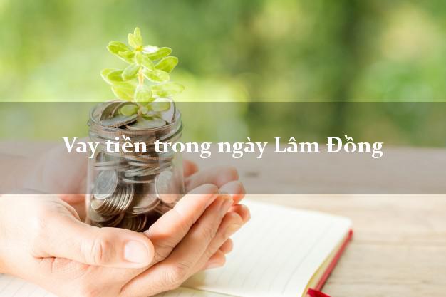 Vay tiền trong ngày Lâm Đồng