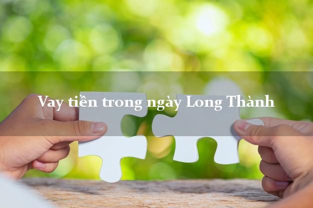 Vay tiền trong ngày Long Thành Đồng Nai