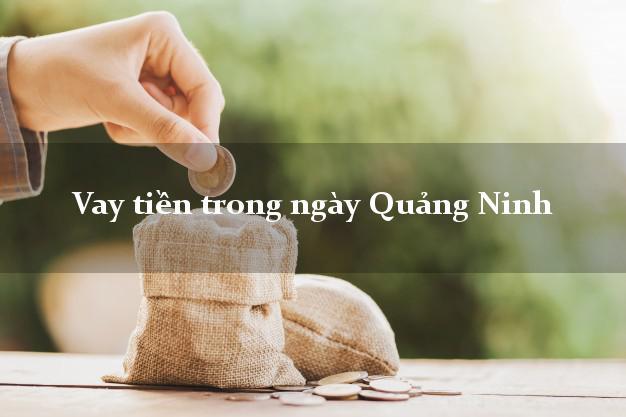 Vay tiền trong ngày Quảng Ninh