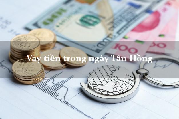 Vay tiền trong ngày Tân Hồng Đồng Tháp