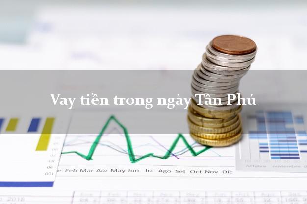 Vay tiền trong ngày Tân Phú Đồng Nai