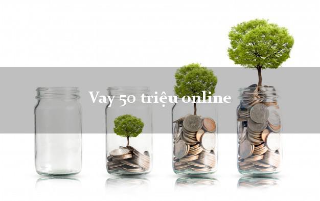 Vay 50 triệu online đơn giản
