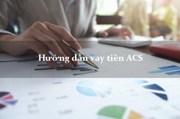 Hướng dẫn vay tiền ACS có ngay 10 triệu