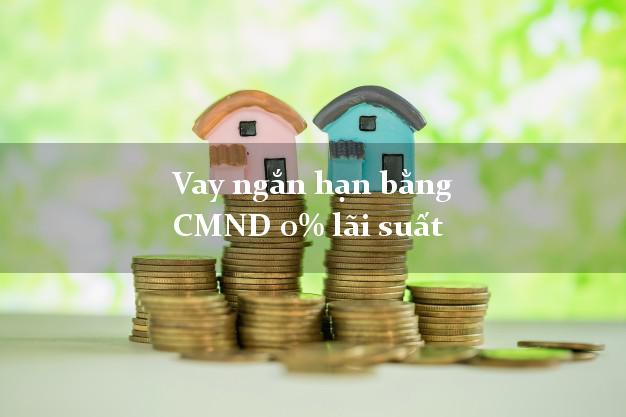 Vay ngắn hạn bằng CMND 0% lãi suất