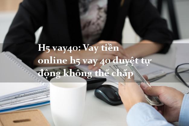H5 vay40: Vay tiền online h5 vay 40 duyệt tự động không thế chấp