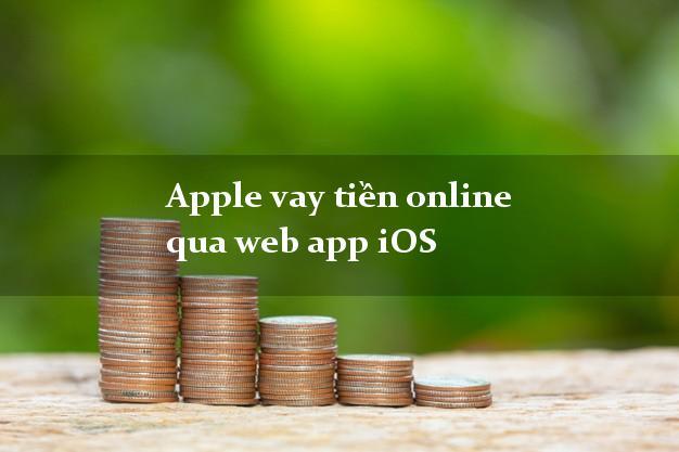 Apple vay tiền online qua web app iOS siêu tốc 24/7