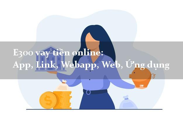 E300 vay tiền online: App, Link, Webapp, Web, Ứng dụng lấy liền trong ngày