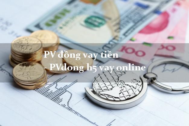 PV đồng vay tiền - PVdong h5 vay online đơn giản nhất