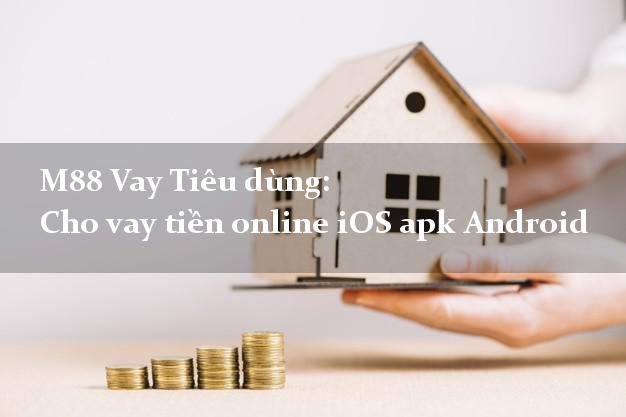 M88 Vay Tiêu dùng: Cho vay tiền online iOS apk Android uy tín
