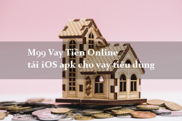 M99 Vay Tiền Online tải iOS apk cho vay tiêu dùng uy tín