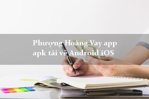 Phượng Hoàng Vay app apk tải về Android iOS cấp tốc 24 giờ