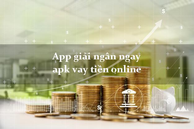 App giải ngân ngay apk vay tiền online cấp tốc 24 giờ