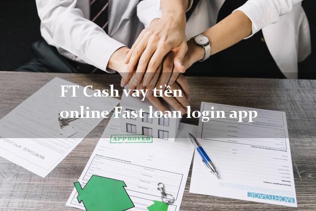 FT Cash vay tiền online Fast loan login app không thế chấp