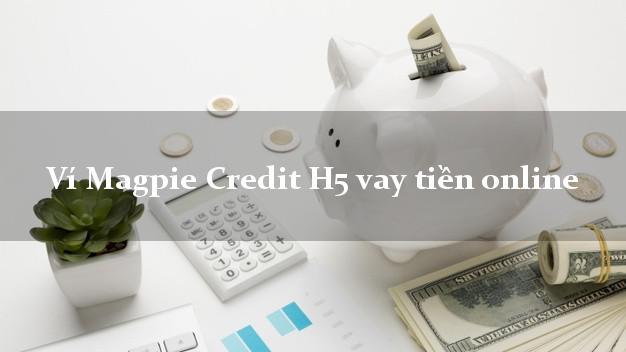 Ví Magpie Credit H5 vay tiền online duyệt tự động 24h