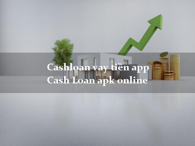 Cashloan vay tiền app Cash Loan apk online không cần hộ khẩu gốc