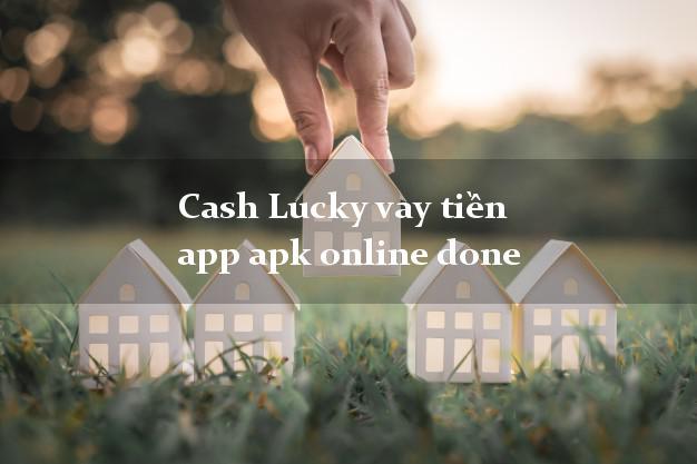 Cash Lucky vay tiền app apk online done không thẩm định