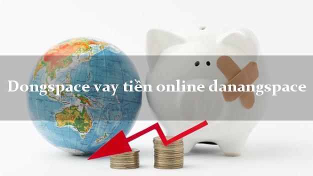 Dongspace vay tiền online danangspace không cần hộ khẩu gốc