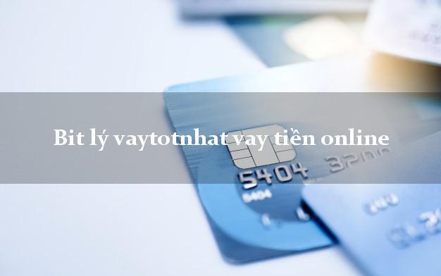Bit lý vaytotnhat vay tiền online có liền sau 30s