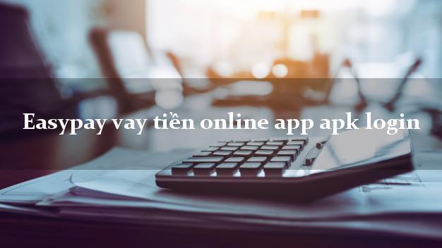 Easypay vay tiền online app apk login chấp nhận nợ xấu