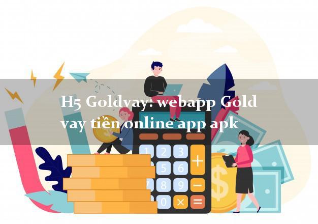 H5 Goldvay: webapp Gold vay tiền online app apk không cần hộ khẩu gốc