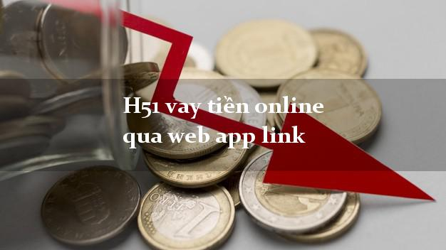 H51 vay tiền online qua web app link hỗ trợ nợ xấu